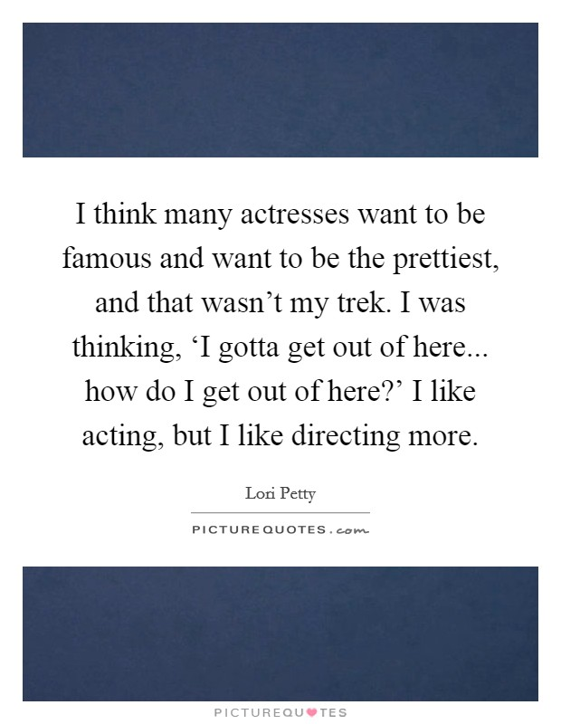 I think many actresses want to be famous and want to be the prettiest, and that wasn't my trek. I was thinking, 'I gotta get out of here... how do I get out of here?' I like acting, but I like directing more Picture Quote #1