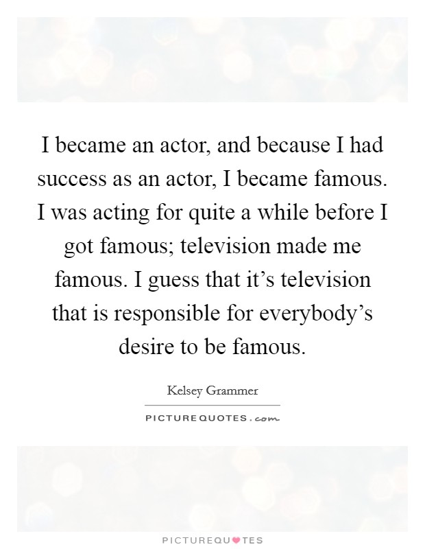 I became an actor, and because I had success as an actor, I became famous. I was acting for quite a while before I got famous; television made me famous. I guess that it's television that is responsible for everybody's desire to be famous Picture Quote #1