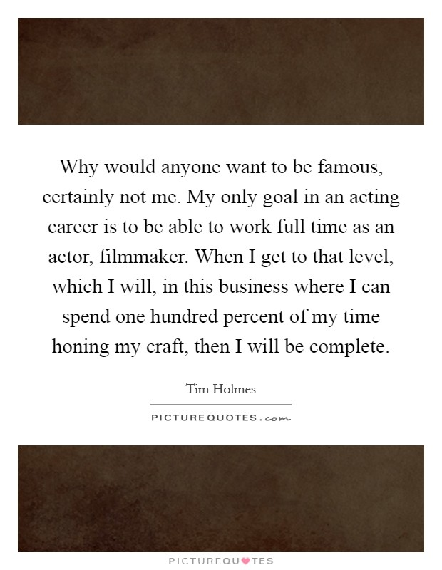 Why would anyone want to be famous, certainly not me. My only goal in an acting career is to be able to work full time as an actor, filmmaker. When I get to that level, which I will, in this business where I can spend one hundred percent of my time honing my craft, then I will be complete Picture Quote #1
