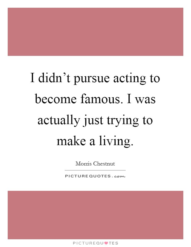 I didn't pursue acting to become famous. I was actually just trying to make a living Picture Quote #1