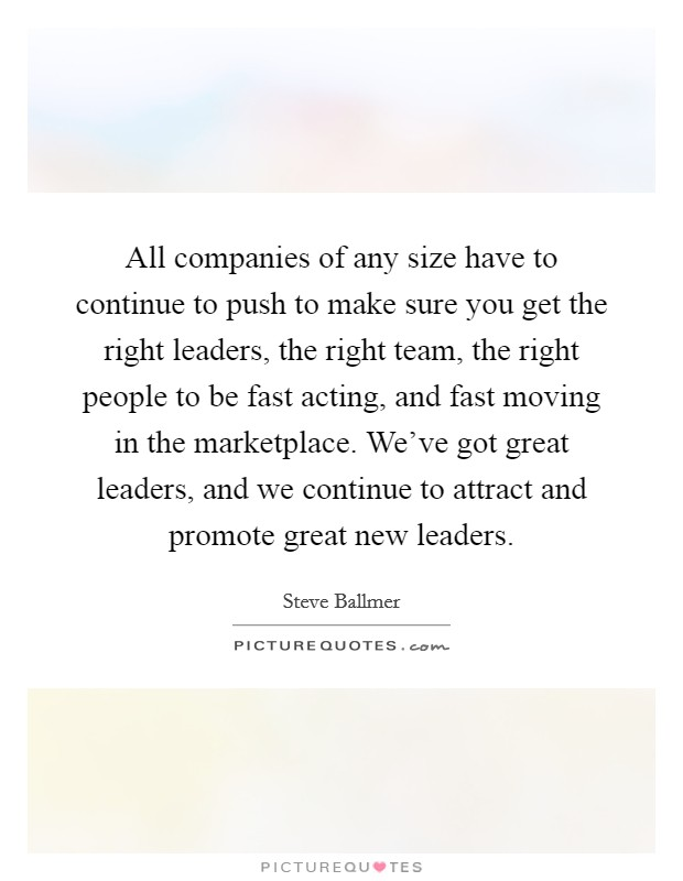 All companies of any size have to continue to push to make sure you get the right leaders, the right team, the right people to be fast acting, and fast moving in the marketplace. We've got great leaders, and we continue to attract and promote great new leaders Picture Quote #1