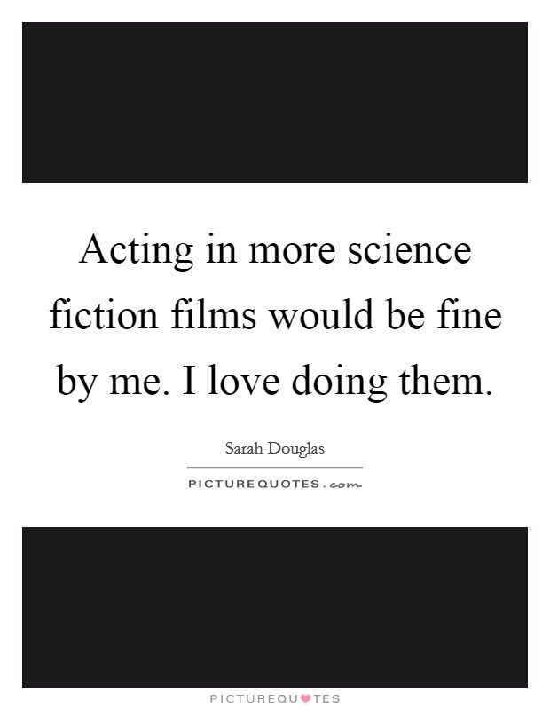Acting in more science fiction films would be fine by me. I love doing them Picture Quote #1