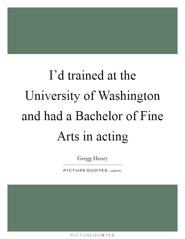 I'd trained at the University of Washington and had a Bachelor of Fine Arts in acting Picture Quote #1