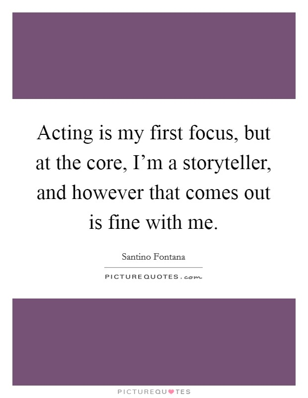 Acting is my first focus, but at the core, I'm a storyteller, and however that comes out is fine with me Picture Quote #1