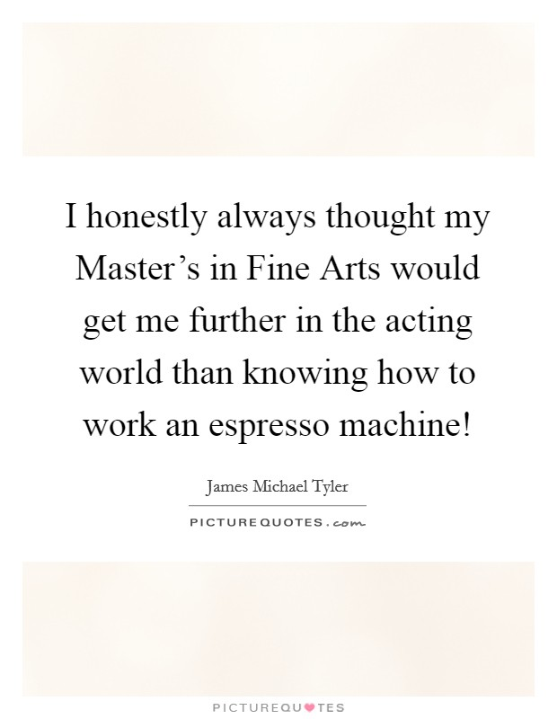 I honestly always thought my Master's in Fine Arts would get me further in the acting world than knowing how to work an espresso machine! Picture Quote #1