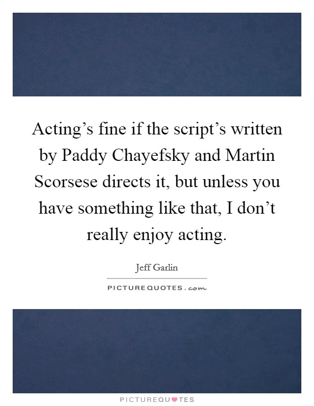 Acting's fine if the script's written by Paddy Chayefsky and Martin Scorsese directs it, but unless you have something like that, I don't really enjoy acting Picture Quote #1