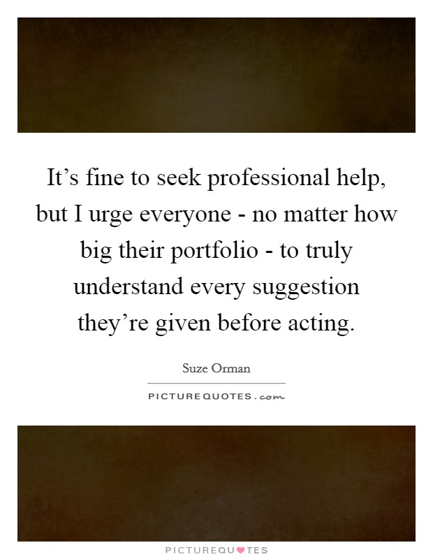 It's fine to seek professional help, but I urge everyone - no matter how big their portfolio - to truly understand every suggestion they're given before acting Picture Quote #1