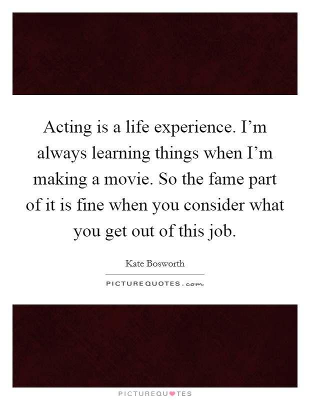 Acting is a life experience. I'm always learning things when I'm making a movie. So the fame part of it is fine when you consider what you get out of this job Picture Quote #1