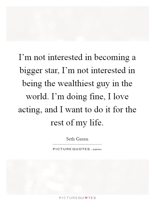 I'm not interested in becoming a bigger star, I'm not interested in being the wealthiest guy in the world. I'm doing fine, I love acting, and I want to do it for the rest of my life Picture Quote #1