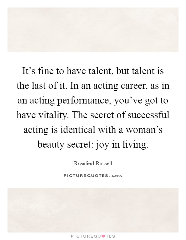 It's fine to have talent, but talent is the last of it. In an acting career, as in an acting performance, you've got to have vitality. The secret of successful acting is identical with a woman's beauty secret: joy in living Picture Quote #1