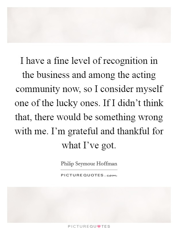 I have a fine level of recognition in the business and among the acting community now, so I consider myself one of the lucky ones. If I didn't think that, there would be something wrong with me. I'm grateful and thankful for what I've got Picture Quote #1