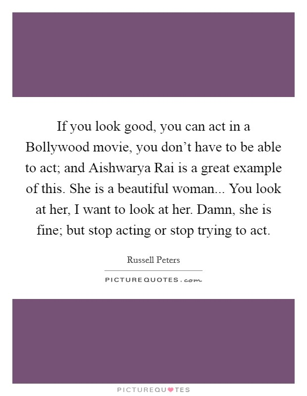 If you look good, you can act in a Bollywood movie, you don't have to be able to act; and Aishwarya Rai is a great example of this. She is a beautiful woman... You look at her, I want to look at her. Damn, she is fine; but stop acting or stop trying to act Picture Quote #1
