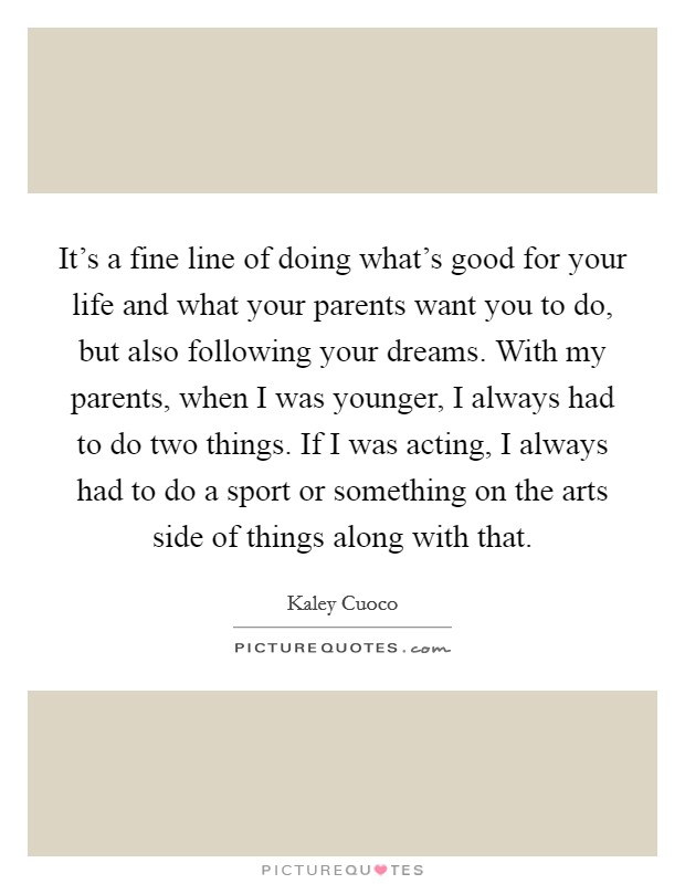 It's a fine line of doing what's good for your life and what your parents want you to do, but also following your dreams. With my parents, when I was younger, I always had to do two things. If I was acting, I always had to do a sport or something on the arts side of things along with that Picture Quote #1