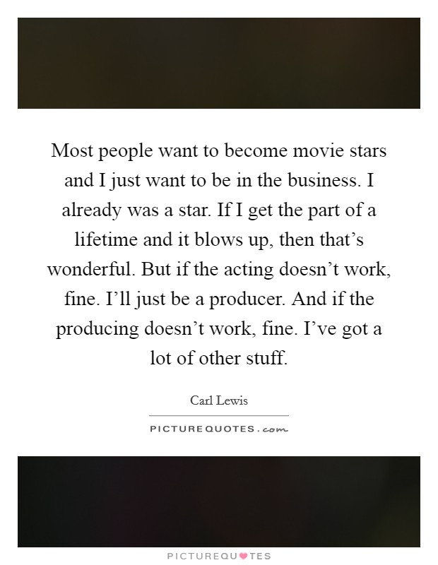 Most people want to become movie stars and I just want to be in the business. I already was a star. If I get the part of a lifetime and it blows up, then that's wonderful. But if the acting doesn't work, fine. I'll just be a producer. And if the producing doesn't work, fine. I've got a lot of other stuff Picture Quote #1