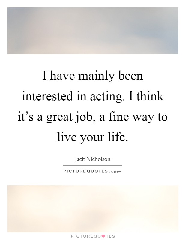 I have mainly been interested in acting. I think it's a great job, a fine way to live your life Picture Quote #1