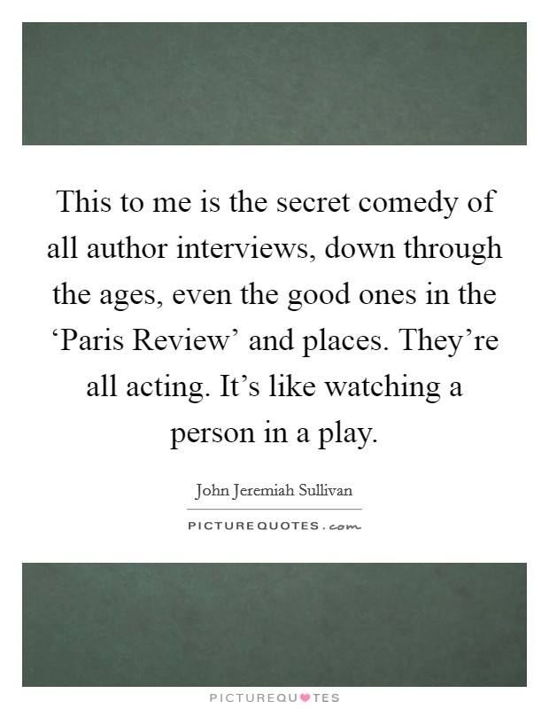 This to me is the secret comedy of all author interviews, down through the ages, even the good ones in the 'Paris Review' and places. They're all acting. It's like watching a person in a play Picture Quote #1