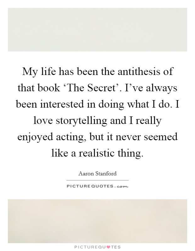 My life has been the antithesis of that book 'The Secret'. I've always been interested in doing what I do. I love storytelling and I really enjoyed acting, but it never seemed like a realistic thing Picture Quote #1