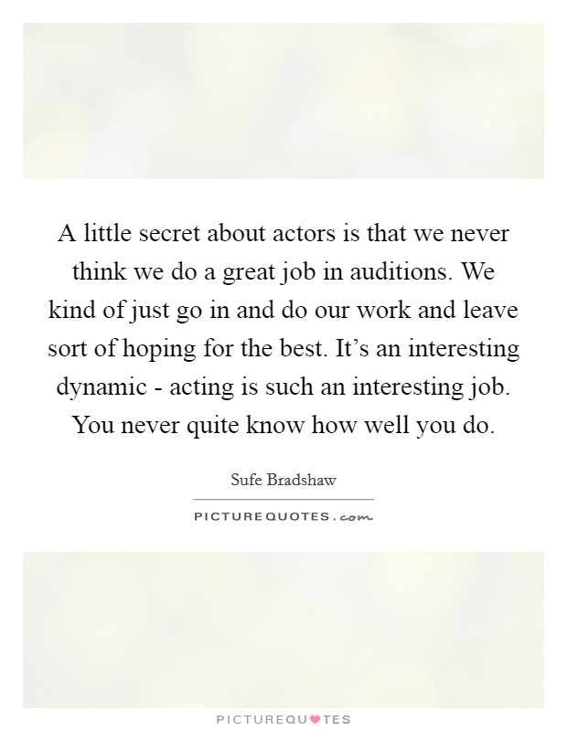 A little secret about actors is that we never think we do a great job in auditions. We kind of just go in and do our work and leave sort of hoping for the best. It's an interesting dynamic - acting is such an interesting job. You never quite know how well you do Picture Quote #1