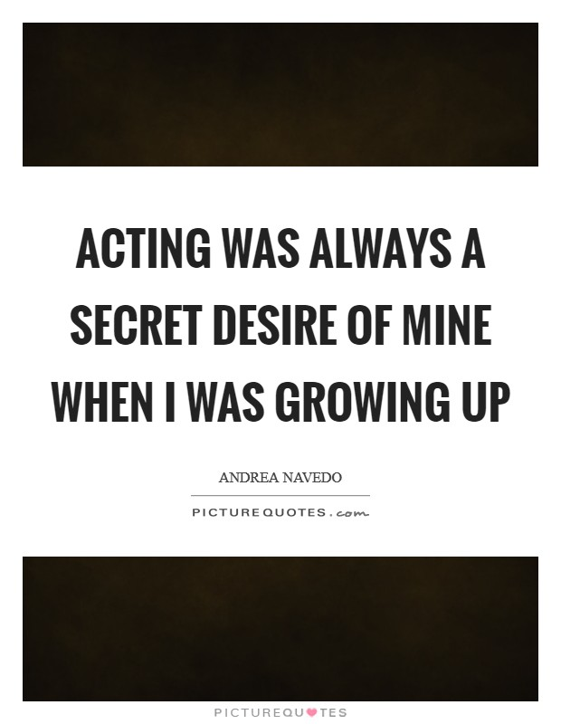 Acting was always a secret desire of mine when I was growing up Picture Quote #1
