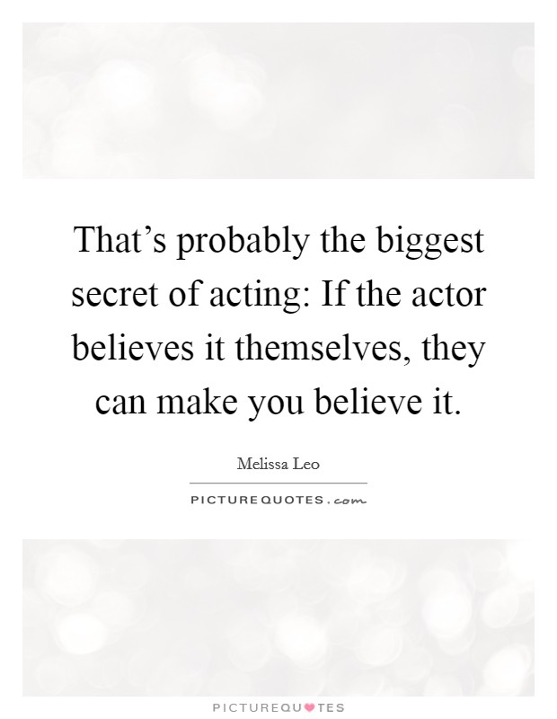 That's probably the biggest secret of acting: If the actor believes it themselves, they can make you believe it Picture Quote #1