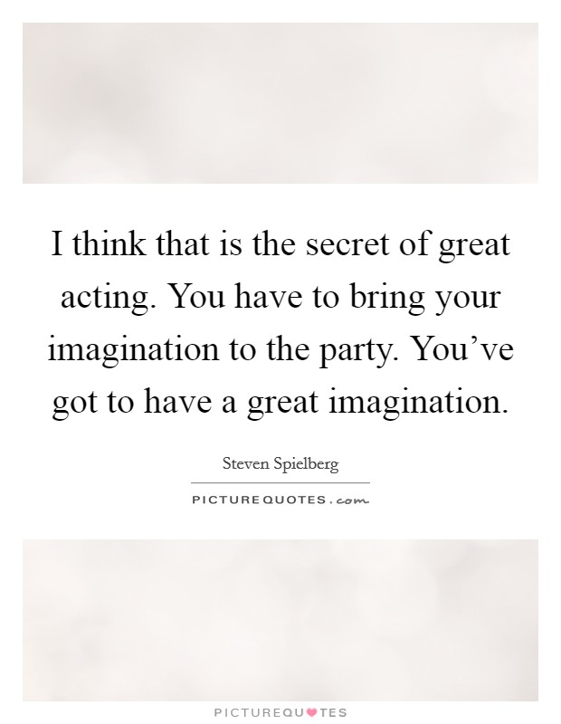 I think that is the secret of great acting. You have to bring your imagination to the party. You've got to have a great imagination Picture Quote #1