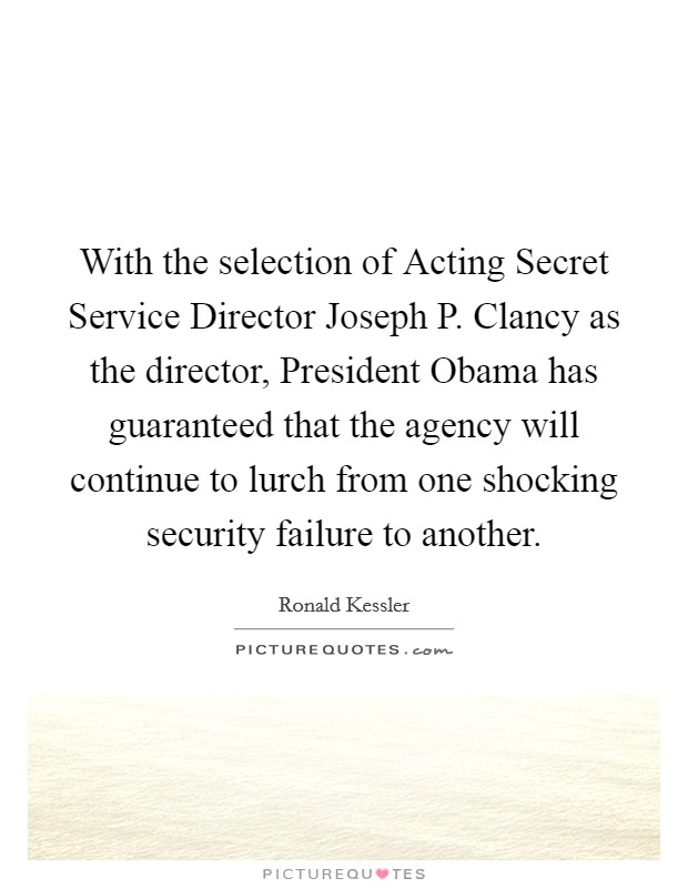 With the selection of Acting Secret Service Director Joseph P. Clancy as the director, President Obama has guaranteed that the agency will continue to lurch from one shocking security failure to another Picture Quote #1
