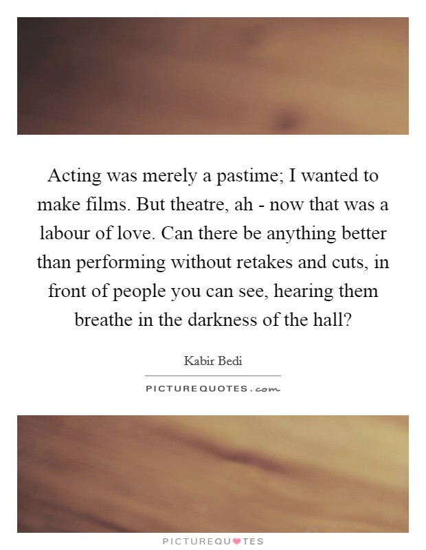 Acting was merely a pastime; I wanted to make films. But theatre, ah - now that was a labour of love. Can there be anything better than performing without retakes and cuts, in front of people you can see, hearing them breathe in the darkness of the hall? Picture Quote #1