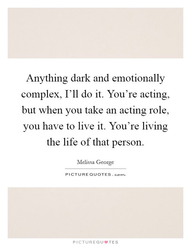 Anything dark and emotionally complex, I'll do it. You're acting, but when you take an acting role, you have to live it. You're living the life of that person Picture Quote #1