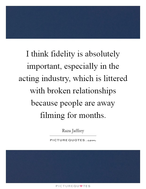 I think fidelity is absolutely important, especially in the acting industry, which is littered with broken relationships because people are away filming for months Picture Quote #1