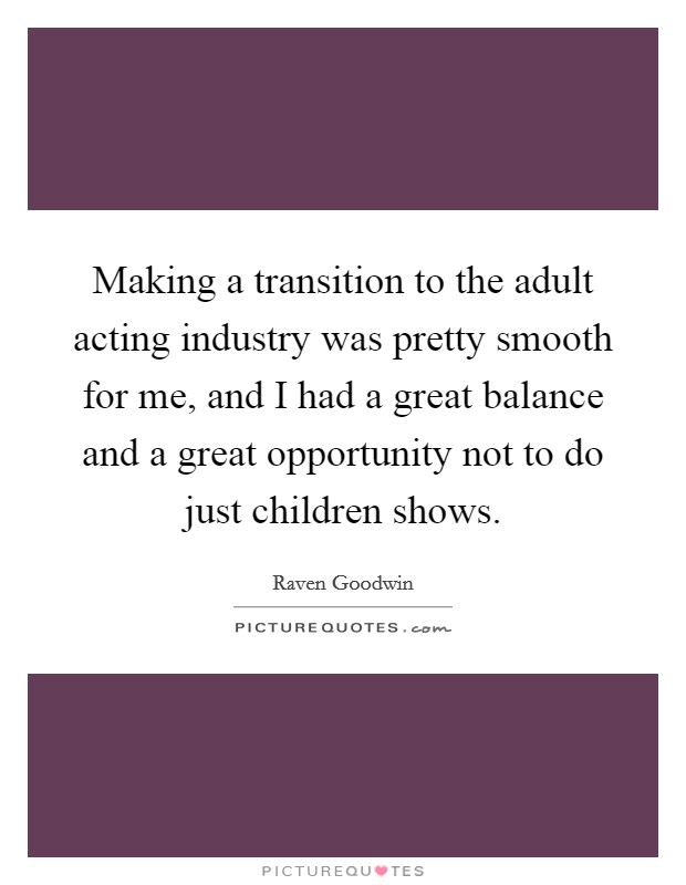 Making a transition to the adult acting industry was pretty smooth for me, and I had a great balance and a great opportunity not to do just children shows Picture Quote #1