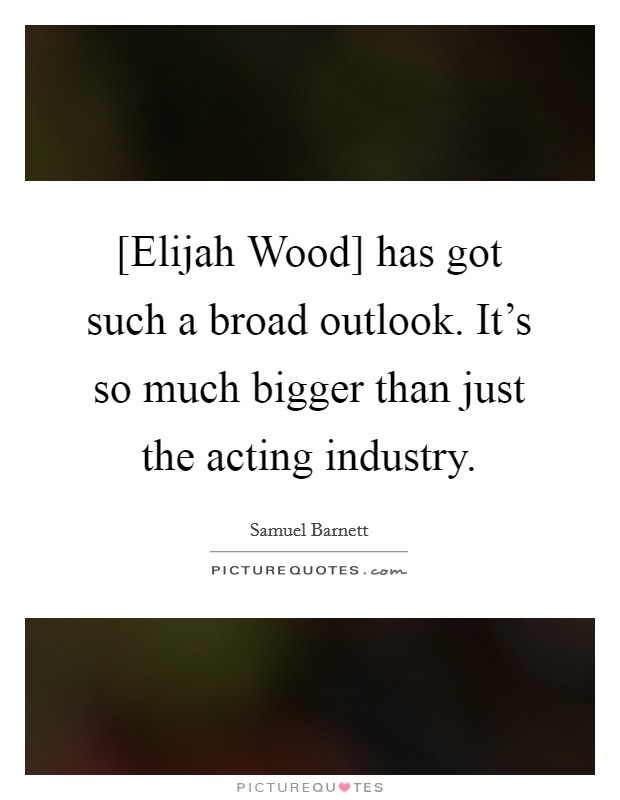 [Elijah Wood] has got such a broad outlook. It's so much bigger than just the acting industry Picture Quote #1