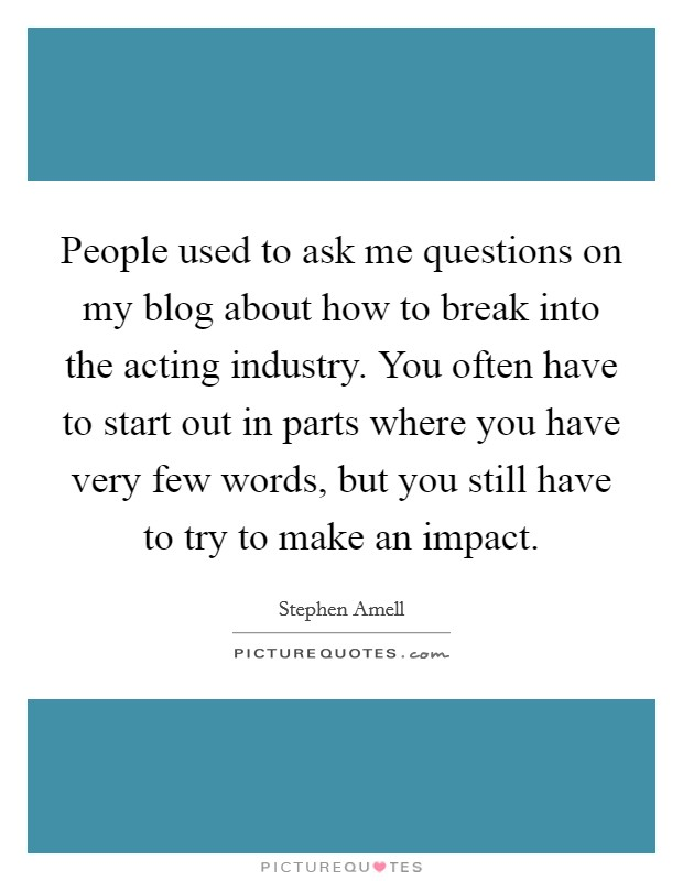 People used to ask me questions on my blog about how to break into the acting industry. You often have to start out in parts where you have very few words, but you still have to try to make an impact Picture Quote #1