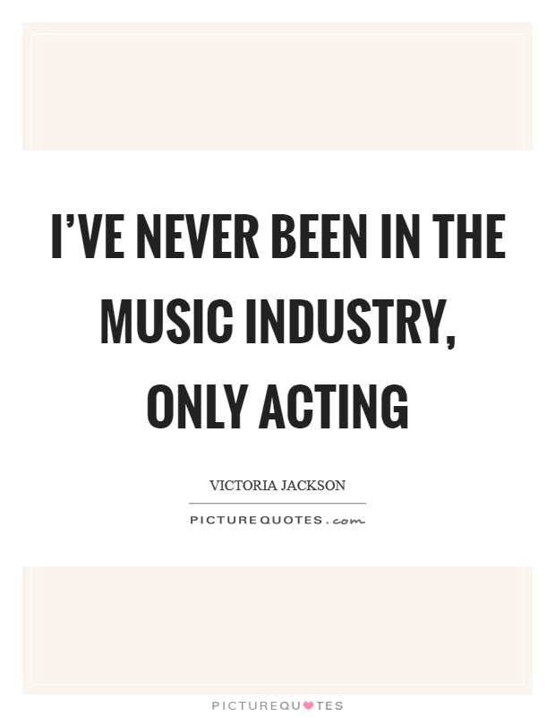 I've never been in the music industry, only acting Picture Quote #1