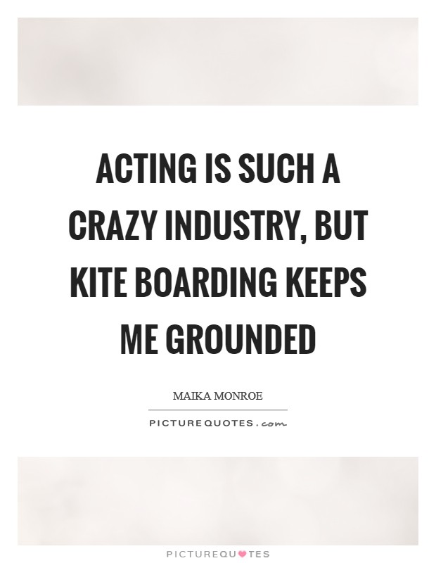 Acting is such a crazy industry, but kite boarding keeps me grounded Picture Quote #1