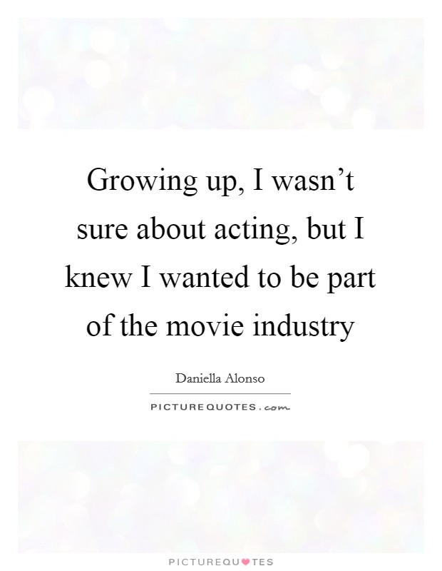 Growing up, I wasn't sure about acting, but I knew I wanted to be part of the movie industry Picture Quote #1