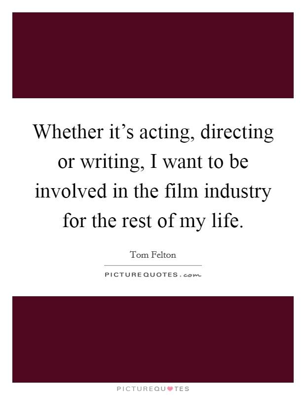 Whether it's acting, directing or writing, I want to be involved in the film industry for the rest of my life Picture Quote #1