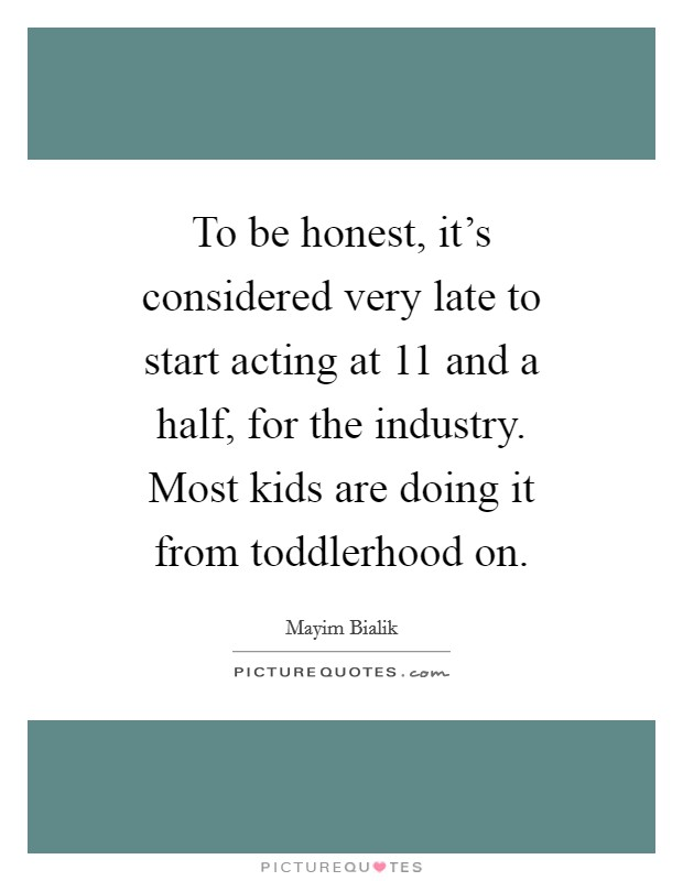 To be honest, it's considered very late to start acting at 11 and a half, for the industry. Most kids are doing it from toddlerhood on Picture Quote #1