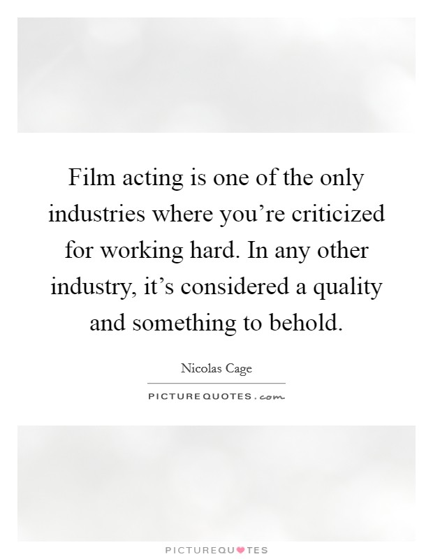 Film acting is one of the only industries where you're criticized for working hard. In any other industry, it's considered a quality and something to behold Picture Quote #1