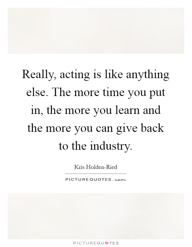 Really, acting is like anything else. The more time you put in, the more you learn and the more you can give back to the industry Picture Quote #1