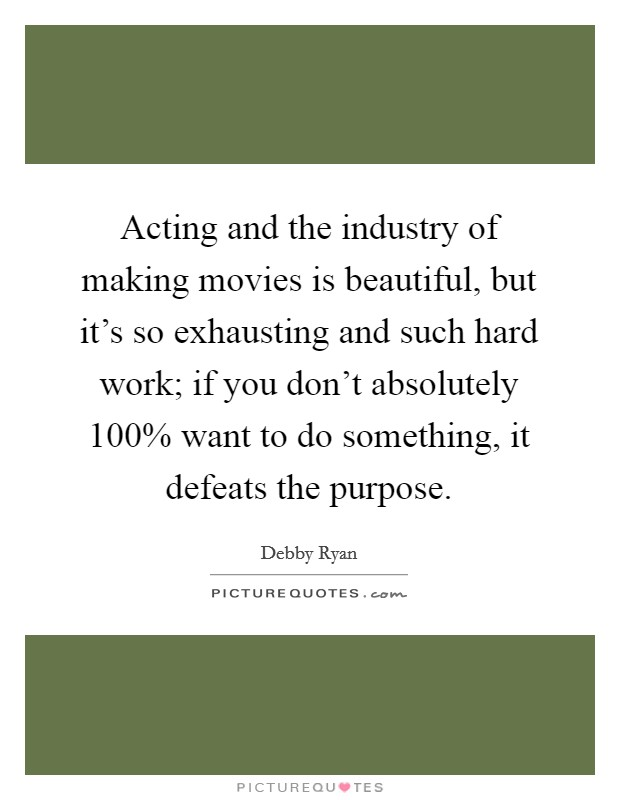 Acting and the industry of making movies is beautiful, but it's so exhausting and such hard work; if you don't absolutely 100% want to do something, it defeats the purpose Picture Quote #1