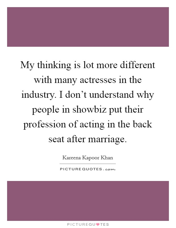 My thinking is lot more different with many actresses in the industry. I don't understand why people in showbiz put their profession of acting in the back seat after marriage Picture Quote #1