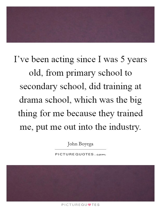 I've been acting since I was 5 years old, from primary school to secondary school, did training at drama school, which was the big thing for me because they trained me, put me out into the industry Picture Quote #1