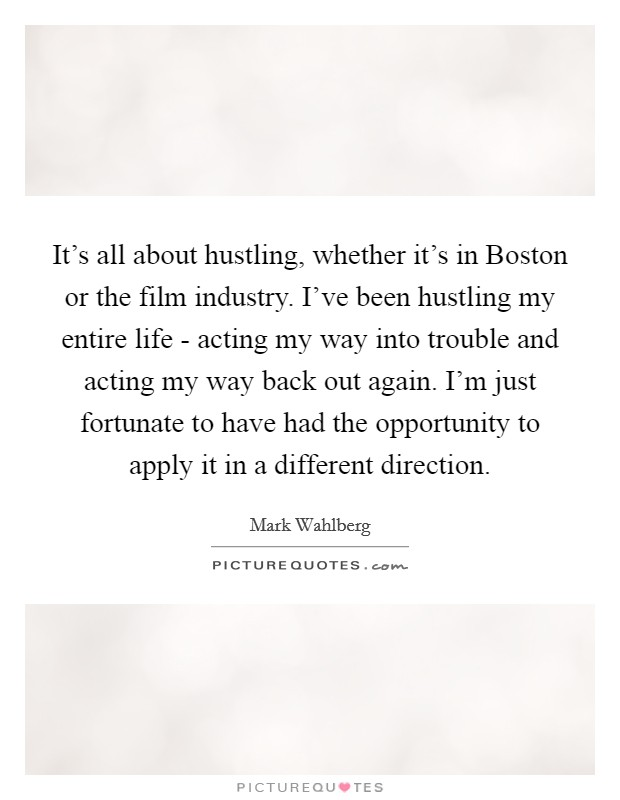 It's all about hustling, whether it's in Boston or the film industry. I've been hustling my entire life - acting my way into trouble and acting my way back out again. I'm just fortunate to have had the opportunity to apply it in a different direction Picture Quote #1