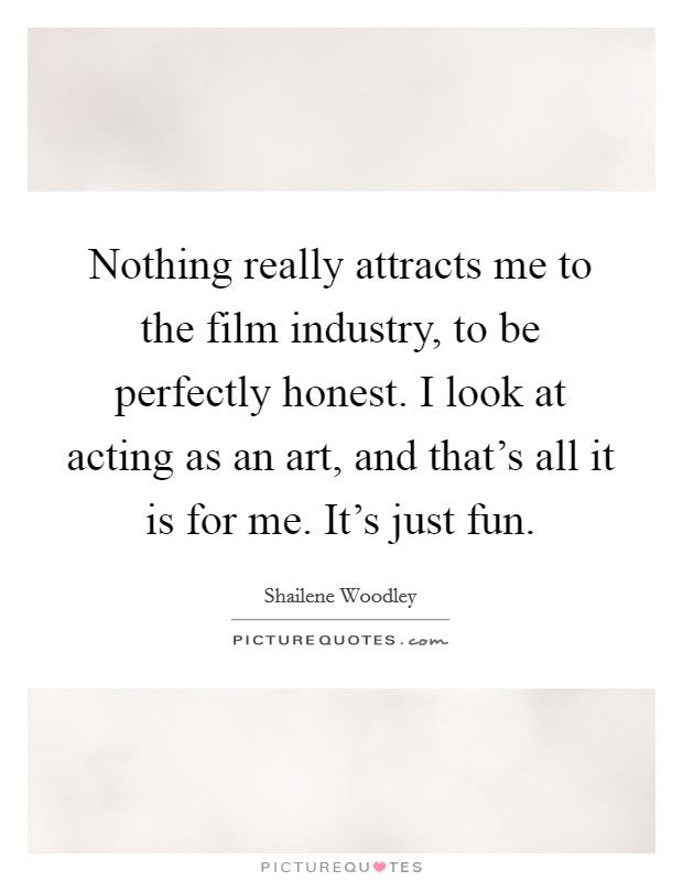 Nothing really attracts me to the film industry, to be perfectly honest. I look at acting as an art, and that's all it is for me. It's just fun Picture Quote #1