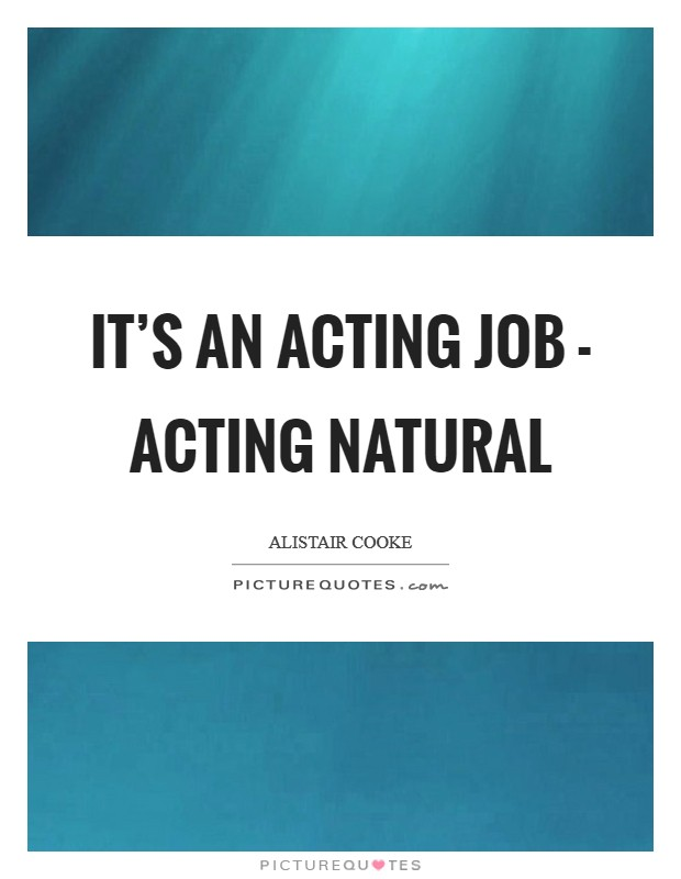 It's an acting job - acting natural Picture Quote #1