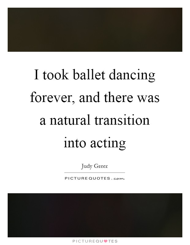 I took ballet dancing forever, and there was a natural transition into acting Picture Quote #1