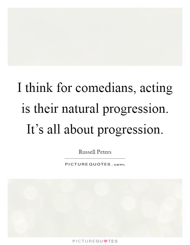 I think for comedians, acting is their natural progression. It's all about progression Picture Quote #1