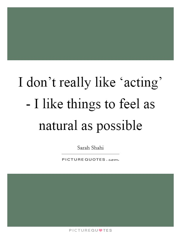 I don't really like 'acting' - I like things to feel as natural as possible Picture Quote #1