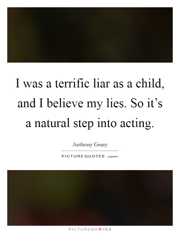 I was a terrific liar as a child, and I believe my lies. So it's a natural step into acting Picture Quote #1
