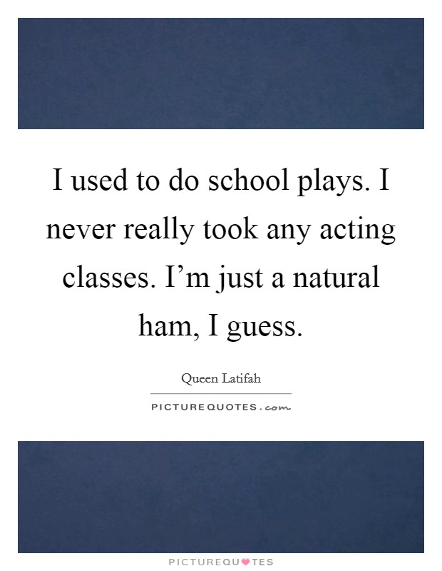 I used to do school plays. I never really took any acting classes. I'm just a natural ham, I guess Picture Quote #1